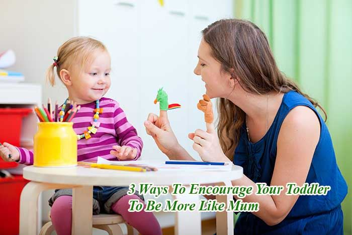 3 Ways To Encourage Your Toddler To Be More Like Mum